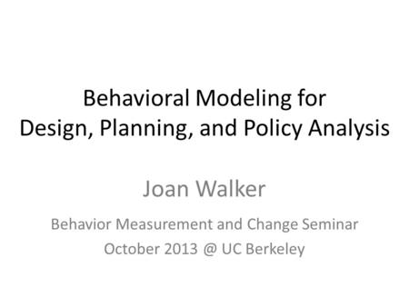 Behavioral Modeling for Design, Planning, and Policy Analysis Joan Walker Behavior Measurement and Change Seminar October UC Berkeley.