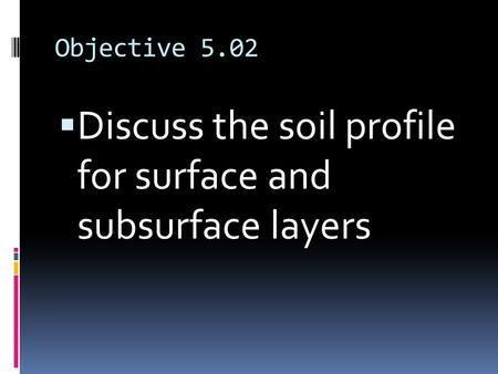 Objective 5.02  Discuss the soil profile for surface and subsurface layers.