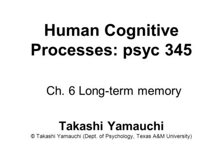 Human Cognitive Processes: psyc 345 Ch. 6 Long-term memory Takashi Yamauchi © Takashi Yamauchi (Dept. of Psychology, Texas A&M University)