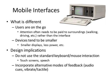 Mobile Interfaces What is different – Users are on the go Attention often needs to be paid to surroundings (walking, driving, etc.) rather than the interface.