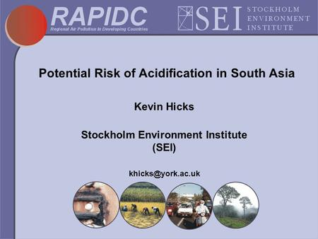 Potential Risk of Acidification in South Asia Kevin Hicks Stockholm Environment Institute (SEI)
