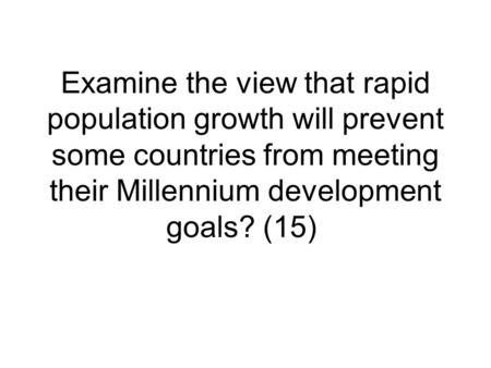 Examine the view that rapid population growth will prevent some countries from meeting their Millennium development goals? (15)