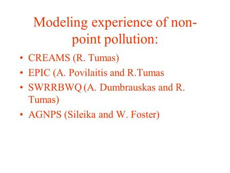 Modeling experience of non- point pollution: CREAMS (R. Tumas) EPIC (A. Povilaitis and R.Tumas SWRRBWQ (A. Dumbrauskas and R. Tumas) AGNPS (Sileika and.