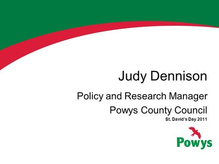 Judy Dennison Policy and Research Manager Powys County Council St. David's Day 2011.