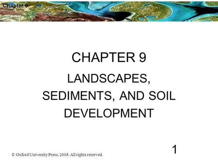 © Oxford University Press, 2008. All rights reserved. 1 Chapter 9 CHAPTER 9 LANDSCAPES, SEDIMENTS, AND SOIL DEVELOPMENT.