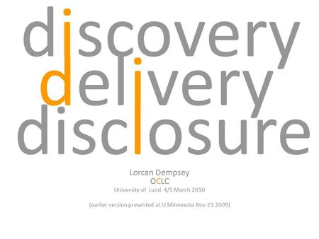 Discovery Lorcan Dempsey OCLC University of Lund 4/5 March 2010 (earlier version presented at U Minnesota Nov 23 2009) disclosure delivery.