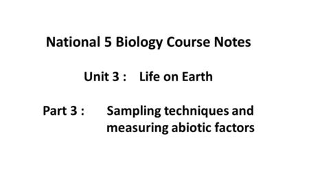 National 5 Biology Course Notes Unit 3 : Life on Earth Part 3 : Sampling techniques and measuring abiotic factors.