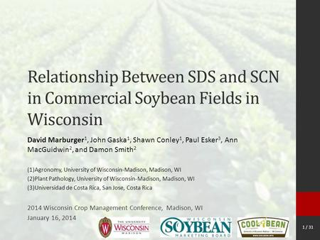 1 / 31 Relationship Between SDS and SCN in Commercial Soybean Fields in Wisconsin David Marburger 1, John Gaska 1, Shawn Conley 1, Paul Esker 3, Ann MacGuidwin.