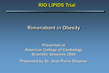 Rimonabant in Obesity Presented at American College of Cardiology Scientific Sessions 2004 Presented by Dr. Jean-Pierre Despres RIO LIPIDS Trial.