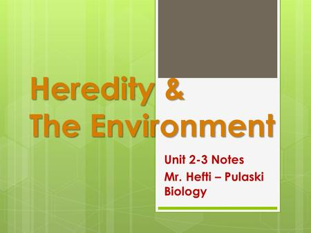 Heredity & The Environment Unit 2-3 Notes Mr. Hefti – Pulaski Biology.
