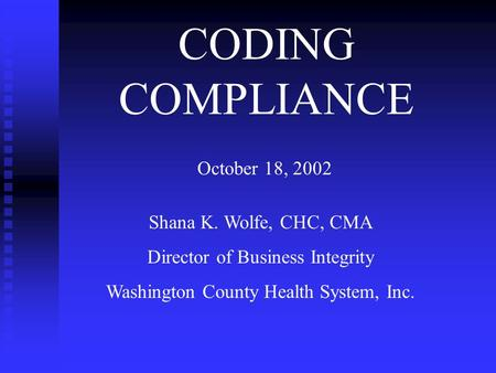 CODING COMPLIANCE October 18, 2002 Shana K. Wolfe, CHC, CMA Director of Business Integrity Washington County Health System, Inc.