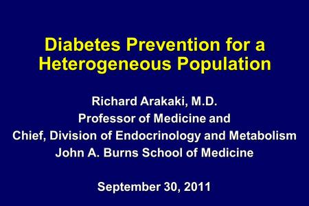 Diabetes Prevention for a Heterogeneous Population Richard Arakaki, M.D. Professor of Medicine and Chief, Division of Endocrinology and Metabolism John.