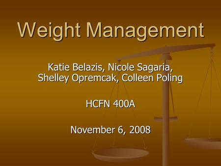 Weight Management Katie Belazis, Nicole Sagaria, Shelley Opremcak, Colleen Poling HCFN 400A November 6, 2008.