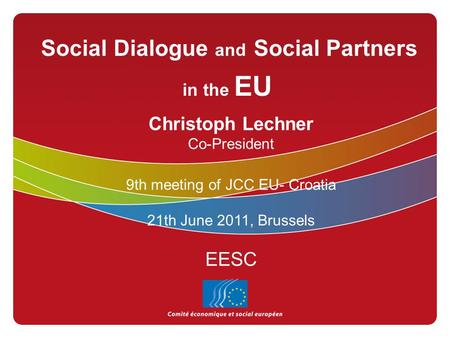 Social Dialogue and Social Partners in the EU Christoph Lechner Co-President 9th meeting of JCC EU- Croatia 21th June 2011, Brussels EESC.