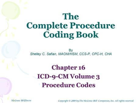 The Complete Procedure Coding Book By Shelley C. Safian, MAOM/HSM, CCS-P, CPC-H, CHA Chapter 16 ICD-9-CM Volume 3 Procedure Codes Copyright © 2009 by The.