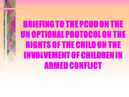 BRIEFING TO THE PCOD ON THE UN OPTIONAL PROTOCOL ON THE RIGHTS OF THE CHILD ON THE INVOLVEMENT OF CHILDREN IN ARMED CONFLICT.