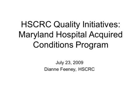 HSCRC Quality Initiatives: Maryland Hospital Acquired Conditions Program July 23, 2009 Dianne Feeney, HSCRC.