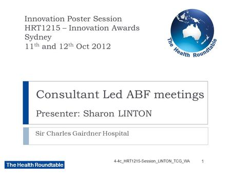The Health Roundtable Consultant Led ABF meetings Presenter: Sharon LINTON Sir Charles Gairdner Hospital Innovation Poster Session HRT1215 – Innovation.