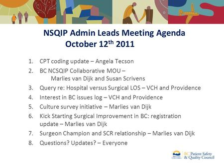 NSQIP Admin Leads Meeting Agenda October 12 th 2011 1.CPT coding update – Angela Tecson 2.BC NCSQIP Collaborative MOU – Marlies van Dijk and Susan Scrivens.