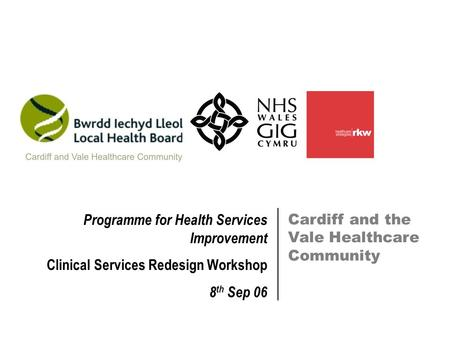 Cardiff and the Vale Healthcare Community Programme for Health Services Improvement Clinical Services Redesign Workshop 8 th Sep 06.