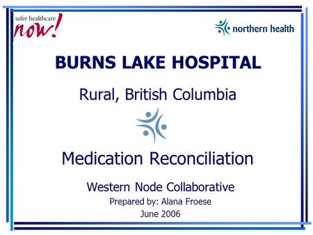 BURNS LAKE HOSPITAL Rural, British Columbia Medication Reconciliation Western Node Collaborative Prepared by: Alana Froese June 2006.