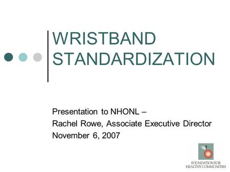 WRISTBAND STANDARDIZATION Presentation to NHONL – Rachel Rowe, Associate Executive Director November 6, 2007.