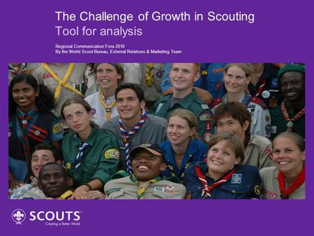 The Challenge of Growth in Scouting Tool for analysis Regional Communication Fora 2010 By the World Scout Bureau, External Relations & Marketing Team.