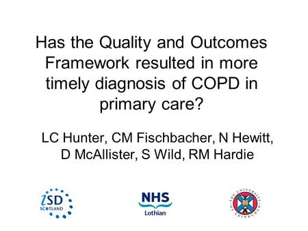 Has the Quality and Outcomes Framework resulted in more timely diagnosis of COPD in primary care? LC Hunter, CM Fischbacher, N Hewitt, D McAllister, S.