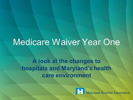 Medicare Waiver Year One A look at the changes to hospitals and Maryland's health care environment.