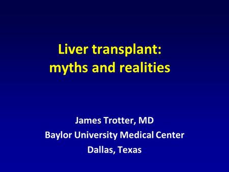 Liver transplant: myths and realities James Trotter, MD Baylor University Medical Center Dallas, Texas.