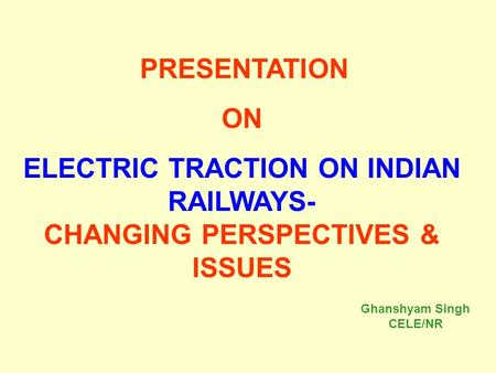 PRESENTATION ON ELECTRIC TRACTION ON INDIAN RAILWAYS- CHANGING PERSPECTIVES & ISSUES Ghanshyam Singh CELE/NR.