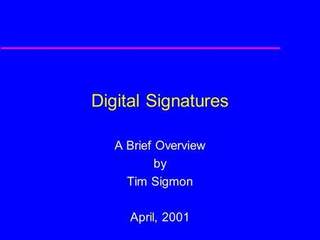 Digital Signatures A Brief Overview by Tim Sigmon April, 2001.