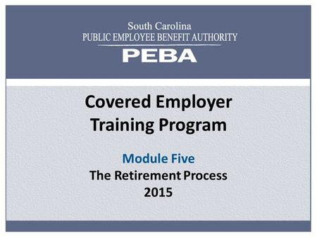 Covered Employer Training Program Module Five The Retirement Process 2015.