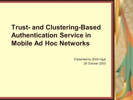 Trust- and Clustering-Based Authentication Service in Mobile Ad Hoc Networks Presented by Edith Ngai 28 October 2003.