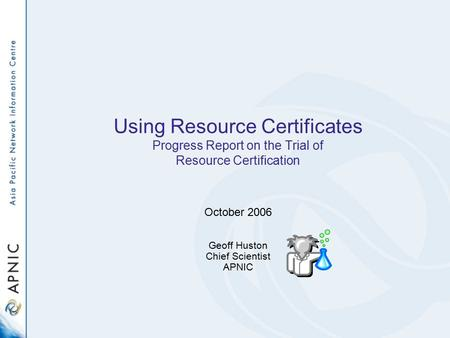 Using Resource Certificates Progress Report on the Trial of Resource Certification October 2006 Geoff Huston Chief Scientist APNIC.