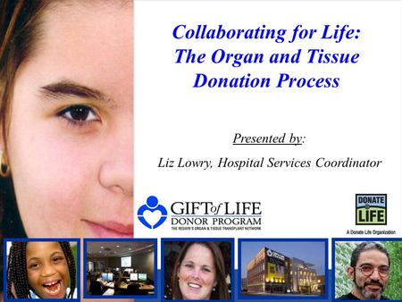 Collaborating for Life: The Organ and Tissue Donation Process Presented by: Liz Lowry, Hospital Services Coordinator.