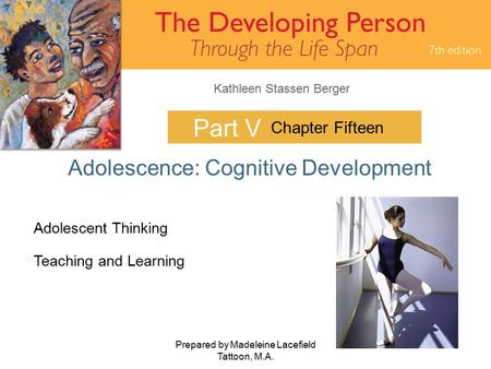 Kathleen Stassen Berger Prepared by Madeleine Lacefield Tattoon, M.A. 1 Part V Adolescence: Cognitive Development Chapter Fifteen Adolescent Thinking Teaching.