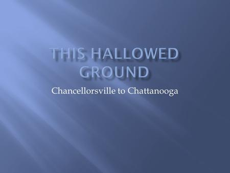 Chancellorsville to Chattanooga.  Lincoln replaced Burnside with Joseph Hooker  Hooker attacked Lee's army near the old Fredericksburg battlefield 