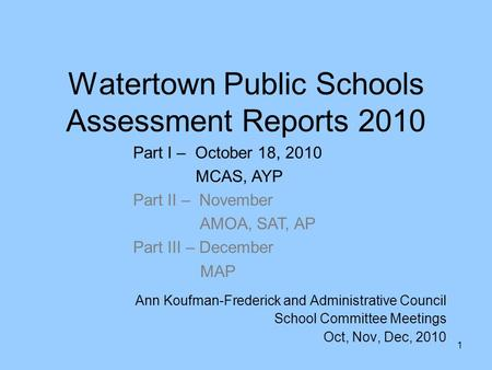 1 Watertown Public Schools Assessment Reports 2010 Ann Koufman-Frederick and Administrative Council School Committee Meetings Oct, Nov, Dec, 2010 Part.