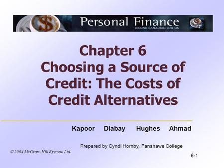  2004 McGraw-Hill Ryerson Ltd. Kapoor Dlabay Hughes Ahmad Prepared by Cyndi Hornby, Fanshawe College Chapter 6 Choosing a Source of Credit: The Costs.