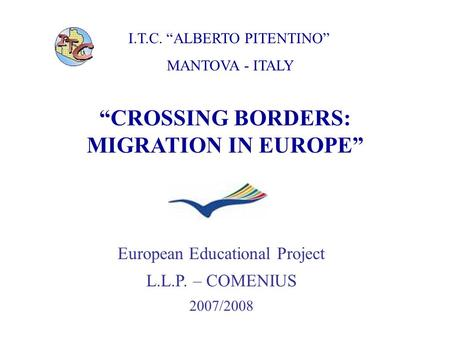 "I.T.C. ""ALBERTO PITENTINO"" MANTOVA - ITALY ""CROSSING BORDERS: MIGRATION IN EUROPE"" European Educational Project L.L.P. – COMENIUS 2007/2008."