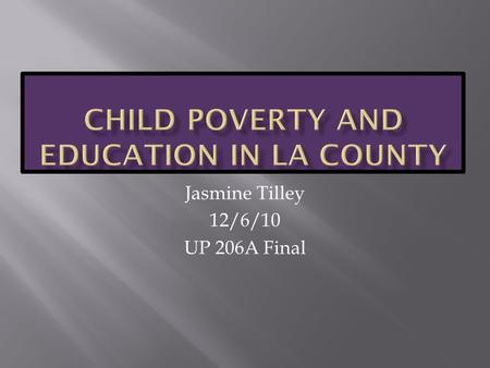 Jasmine Tilley 12/6/10 UP 206A Final.  How do child poverty, school enrollment, household income, and adult educational attainment in LA County relate.
