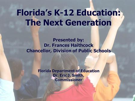Florida Education: The Next Generation DRAFT March 13, 2008 Version 1.0 Florida's K-12 Education: The Next Generation Presented by: Dr. Frances Haithcock.