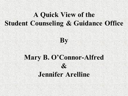 A Quick View of the Student Counseling & Guidance Office By Mary B. O'Connor-Alfred & Jennifer Arelline.