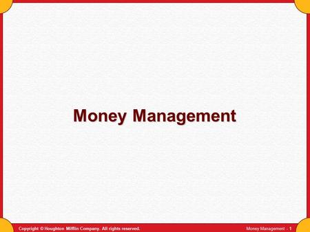 Copyright © Houghton Mifflin Company. All rights reserved.Money Management - 1 Money Management.