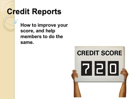 Credit Reports How to improve your score, and help members to do the same.