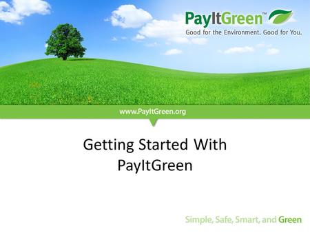 Getting Started With PayItGreen. The business case for PayItGreen Converting customers to electronic billing, statements, and payments is: – Good for.