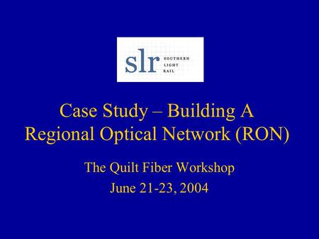 Case Study – Building A Regional Optical Network (RON) The Quilt Fiber Workshop June 21-23, 2004.