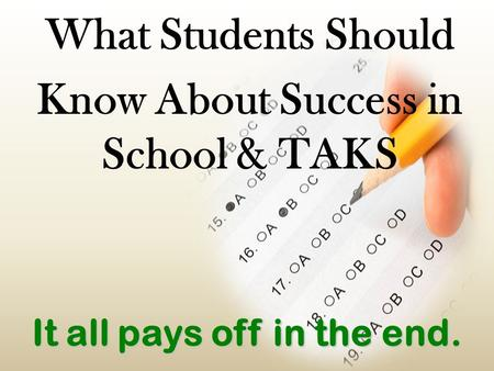 It all pays off in the end. What Students Should Know About Success in School & TAKS.