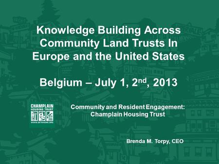 Knowledge Building Across Community Land Trusts In Europe and the United States Belgium – July 1, 2 nd, 2013 Community and Resident Engagement: Champlain.